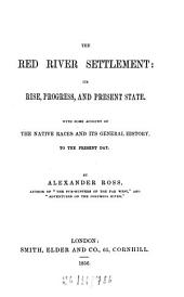 The Red River Settlement: its rise, progress, and present state