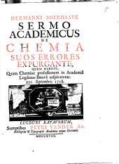Hermanni Boerhaave Sermo academicus de chemia suos errores expurgante: quem habuit, quum chemiae professionem in Academi^a Lugduno-Batav^a auspicaretur XXI Septembris 1718, Volume 1