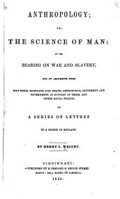 Anthropology, Or, The Science of Man: In Its Bearing on War and Slavery, and on Arguments from the Bible, Marriage, God, Death Retribution, Atonement and Government, in Support of These and Other Social Wrongs. In a Series of Letters to a Friend in England