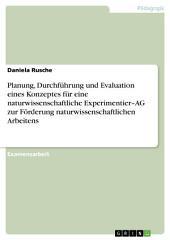Planung, Durchführung und Evaluation eines Konzeptes für eine naturwissenschaftliche Experimentier–AG zur Förderung naturwissenschaftlichen Arbeitens