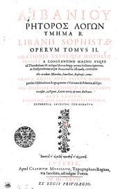 Libaniou rētoros logōn tmēma b: Orationes XXXVI qvae historiae Avgvstae a Constantino Magno vsqve ad Theodosium M. eiusque liberos Impp. arcana hactenus ignorata, .... Tomvs II.