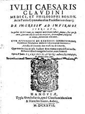 I. Caesaris Claudinii ... De ingressu ad infirmos libri duo. In quibus medici omne, ex tempora medicinam facturi, munus siue per se curet , siue cum aliis de curando consultet, accuratissime, tamquam in tabula, delineatum continetur. Cum appendice De remediis generosioribus, & quaestione philosophica medica de sede principium facultatum. Adiectus est Coronidis loco Tractatus de catarrho. Quae omnia cum ipso auctore dum viueret copiosissime aucta. & studiosissime recognita fuerint, nunc secundo. Opera, & studio Francisci Claudini ... edita sunt