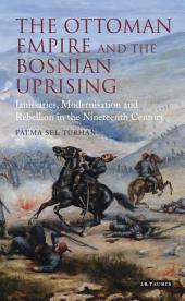 The Ottoman Empire and the Bosnian Uprising: Janissaries, Modernisation and Rebellion in the Nineteenth Century