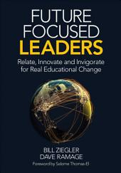 Future Focused Leaders: Relate, Innovate, and Invigorate for Real Educational Change