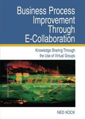 Business Process Improvement Through E-Collaboration: Knowledge Sharing Through the Use of Virtual Groups: Knowledge Sharing Through the Use of Virtual Groups