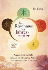 Im Rhythmus der Jahreszeiten: Gesund durchs Jahr mit dem traditionellen Wissen der chinesischen Heilkunst