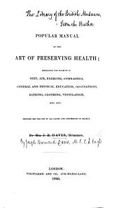 A Popular Manual of the Art of Preserving Health; embracing the subjects of diet, air, exercise, gymnastics, general and physical education, occupations, bathing, clothing, ventilation, etc. etc. Designed for the use of all ranks and professions in society