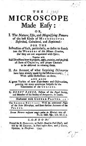 The Microscope Made Easy: Or, I. The Nature, Uses, and Magnifying Powers of the Best Kinds of Microscopes Described ... II. An Account of what Surprizing Discoveries Have Been Already Made by the Microscope ... The Second Edition: with an Additional Plate of the Solar Microscope, and Some Farther Accounts of the Polype