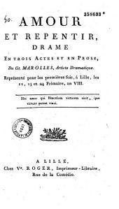 Amour et repentir. Drame en trois actes et en prose du cit. Marolles,... représenté pour la première fois à Lille, les 11, 13 et 24 frimaire an VIII...