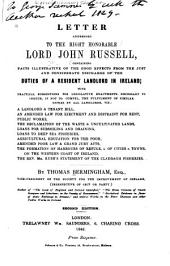 Letter Addressed to the Right Honorable Lord John Russell: Containing Facts Illustrative of the Good Effects from the Just and Considerate Discharge of the Duties of a Resident Landlord in Ireland : with Practical Suggestions for Legislative Enactments Necessary to Induce, If Not Compel, the Fulfillment of Similar Duties by All Landlords ...