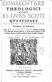 Commentarii theologici quibus Joannis Duns Scoti quaestiones in libros sententiarum, elucidantur, et illustrantur