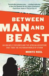 Between Man and Beast: An Unlikely Explorer and the African Adventurethe Victorian World by Storm