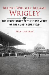 Before Wrigley Became Wrigley: The Inside Story of the First Years of the Cubs Home Field