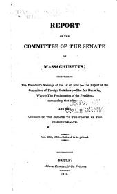 Report of the Committee of the Senate of Massachusetts, Comprising the President's Message of the 1st of June, the Report of the Committee of Foreign Relations, the Act Declaring War, the Proclamation of the President, Announcing that Event, and the Address of the Senate to the People of this Commonwealth