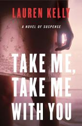 Take Me, Take Me with You: A Novel of Suspense