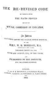 The Re-revised Code at Variance with the Facts Proved Before the Royal Commission on Education. An Address, Etc
