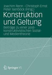 Konstruktion und Geltung: Beiträge zu einer postkonstruktivistischen Sozial- und Medientheorie