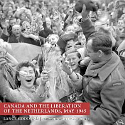 Canada And The Liberation Of The Netherlands May 1945 Book PDF