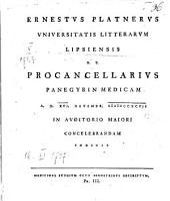 Ernestvs Platnervs Vniversitatis Litterarvm Lipsiensis H.T. Procancellarivs Panegyrin Medicam A.D. XVI. Novembr. MDCCXCVII In Avditorio Maiori Concelebrandam Indicit Medicinae Stvdivm Octo Semestribvs Descriptvm: Pr. III