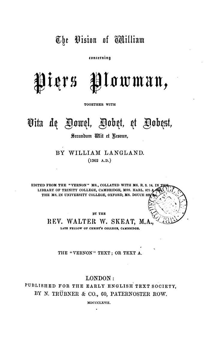 The vision of William concerning Piers Plowman, together with Vita de Dowel, Dobet, et Dobest, secundum wit et resoun [in verse] ed. by W.W. Skeat. 4 pt. [in 5 vols.].