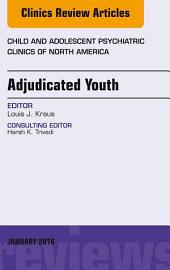 Adjudicated Youth, An Issue of Child and Adolescent Psychiatric Clinics, E-Book