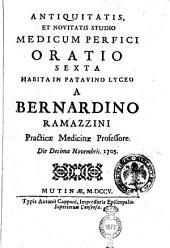 Antiquitatis, et novitatis studio medicum perfici oratio sexta habita in Patavino lyceo a Bernardino Ramazzini practicæ medicinæ professore. Die 15. Novembris 1705