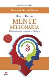 Desarrolla una mente millonaria: Ideas simples que te convertirán en millonario