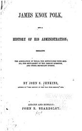 James Knox Polk, and a history of his administration: embracing the annexation of Texas, the difficulties with Mexico, the settlement of the Oregon question, and other important events