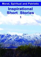 Inspirational Short Stories 1: Moral, Spiritual and Patriotic