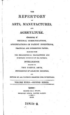 The Repertory Of Arts And Manufactures: Consisting Of Original Communications, Specifications Of Patent Inventions, And Selections Of Useful Practical Papers From The Transactions Of The Philosophical Societies Of All Nations, &c. &c