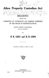 Alien Property Custodian Act: Hearing Before the Committee on Interstate and Foreign Commerce of the House of Representatives, Sixty-sixth Congress, Second Session, on H.R. 12651 and H.R. 12884. March 23, April 2, April 27, 1920
