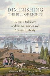 Diminishing the Bill of Rights: Barron v. Baltimore and the Foundations of American Liberty