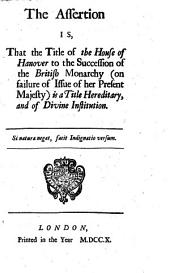 The Assertion Is, That the Title of the House of Hanover to the Succession of the British Monarchy (on Failure of Issue of Her Present Majesty) is a Title Hereditary and of Divine Institution