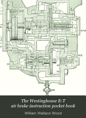 The Westinghouse E-T Air Brake Instruction Pocket Book: A Complete Work Explaining in Detail the Improved Westinghouse Locomotive Air Brake Equipment, Including Both the No. 5 and the Latest, Perfected No. 6 Style