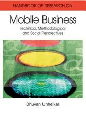 Handbook of Research in Mobile Business: Technical, Methodological, and Social Perspectives: Technical, Methodological, and Social Perspectives