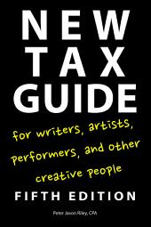 New Tax Guide for Writers, Artists, Performers, and Other Creative People: Edition 5
