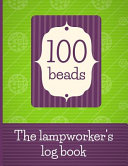 100 Beads - The Lampworker's Log Book: Record Your Lampwork Bead Recipes and Designs in This Journal for Lampwork Bead Makers. Log Your Progress as Yo