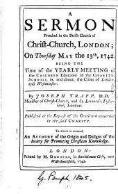 A Sermon Preached in the Parish-church of Christ-Church, London; on Thursday May the 13th, 1742: Being the Time of the Yearly Meeting of the Children Educated in the Charity-schools, In, and About, the Cities of London, and Westminster, Volume 1