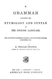 A Grammar Containing the Etymology and Syntax of the English Language: For Advanced Grammar Grades, and for High Schools, Academies, Etc