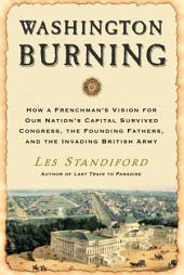 Washington Burning: How a Frenchman's Vision for Our Nation's Capital Survived Congress, theFounding Fathers, and the Invading British Army