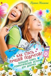 Как стать лучшей подругой? Большая книга романтических историй для девочек (сборник)