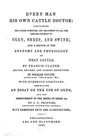 Every Man His Own Cattle Doctor: Containing the Causes, Symptoms, and Treatment of All the Diseases Incident to Oxen, Sheep, and Swine; and a Sketch of the Anatomy and Physiology of Neat Cattle