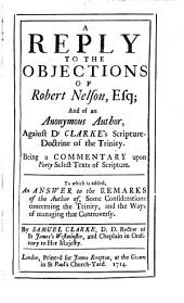 A Reply to the Objections of Robert Nelson, and of an Anonymous Author Against Dr Clarke's Scripture Doctrine of the Trinity