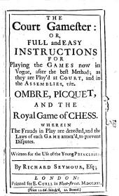 The Court Gamester Or, Full and Easy Instructions for Playing the Games Now in Vogue: After the Best Method, as They are Play'd at Court and in the Assemblies, Viz., Ombre, Picquet and the Royal Game of Chess : Wherein the Frauds in Play are Detected and the Laws of Each Game Annex'd to Prevent Disputes : Written for the Use of the Young Princesses