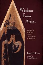 Wisdom From Africa: Theological Reflections on the Confessions of St. Augustine