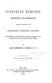 Submarine Warfare, Offensive and Defensive: Including a Discussion of the Offensive Torpedo System, Its Effects Upon Iron-clad Ship Systems, and Influence Upon Future Naval Wars ...