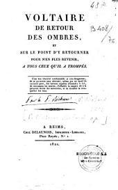 Voltaire de retour des ombres, et sur le point d' y retourner pour n'en plus revenir: à tous ceux qu' il a trompés