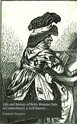 Life and History of Betty Bolaine   late of Canterbury   a Well Known Character for Parsimony and Vice  Scarcely Equalled in the Annals of Avarice and Depravity PDF