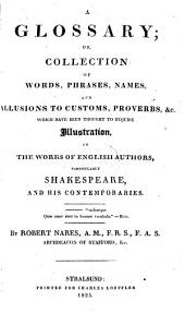 """A"" Glossary, Or, Collection of Words, Phrases, Names and Allusions to Customs, Proverbs &c. which Have Been Thought to Require Illustration, in the Works of English Authors, Particularly Shakespeare, and His Comtemporaries"