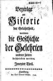 Beyträge zur Historie der Gelehrtheit, worinnen die Geschichte der Gelehrten unserer Zeiten beschrieben werden: Band 2